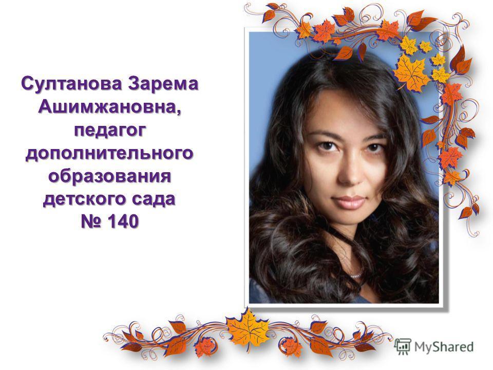 Султанова Зарема Ашимжановна, педагог дополнительного образования детского сада 140 140
