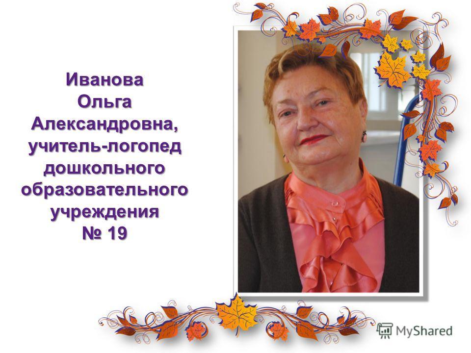 Иванова Ольга Александровна, учитель-логопед дошкольного образовательного учреждения 19 19