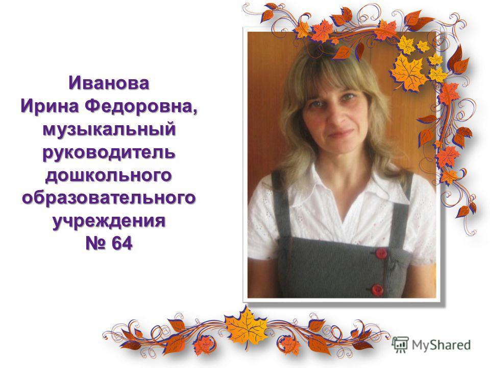 Иванова Ирина Федоровна, музыкальный руководитель дошкольного образовательного учреждения 64
