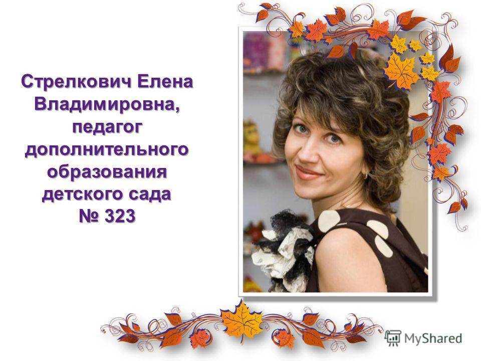 Стрелкович Елена Владимировна, педагог дополнительного образования детского сада 323