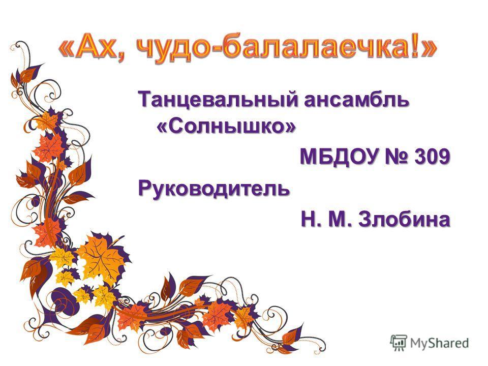 Танцевальный ансамбль «Солнышко» МБДОУ 309 Руководитель Н. М. Злобина
