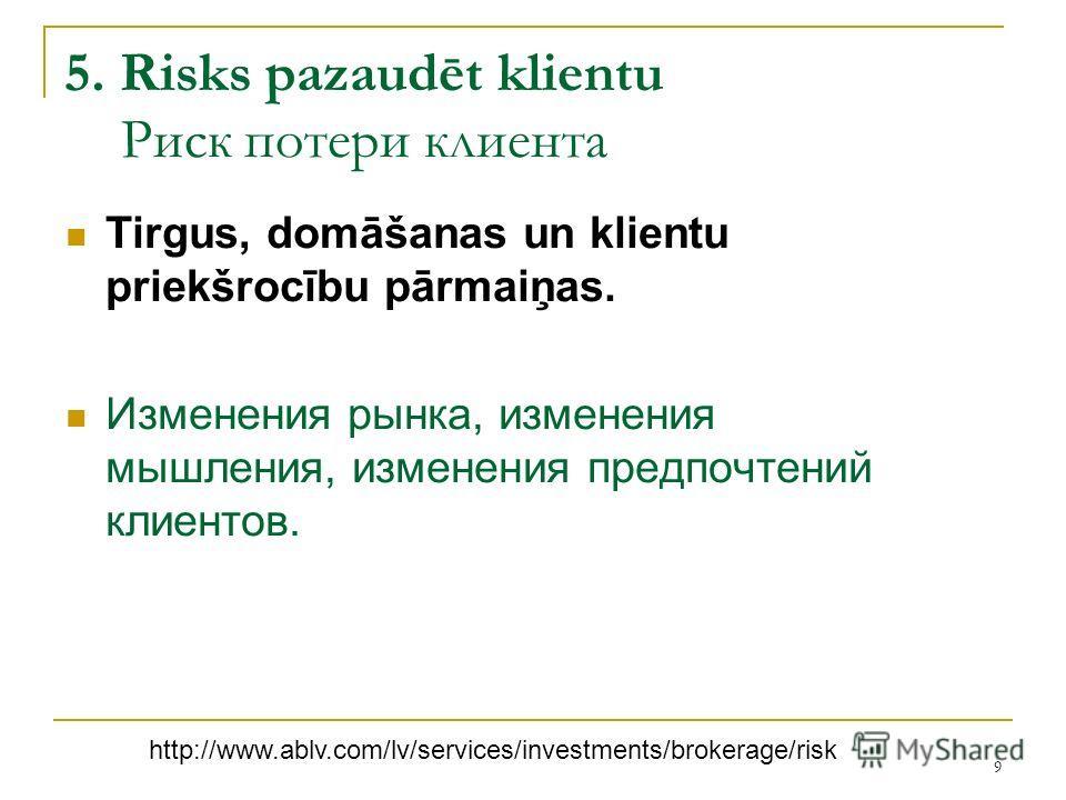 9 5. Risks pazaudēt klientu Риск потери клиента Tirgus, domāšanas un klientu priekšrocību pārmaiņas. Изменения рынка, изменения мышления, изменения предпочтений клиентов. http://www.ablv.com/lv/services/investments/brokerage/risk