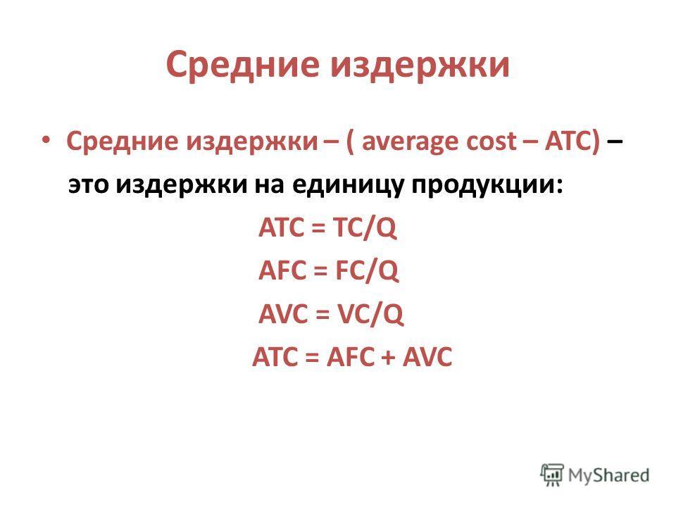 Средние издержки Средние издержки – ( average cost – ATC) – это издержки на единицу продукции: ATC = TC/Q AFC = FC/Q AVC = VC/Q ATC = AFC + AVC
