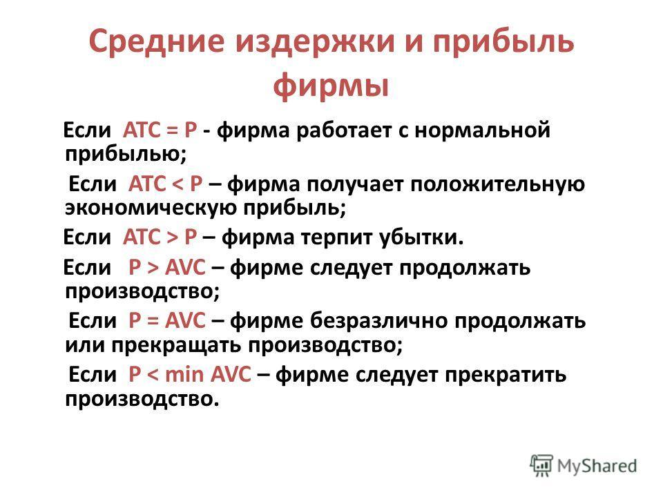 Средние издержки и прибыль фирмы Если ATC = P - фирма работает с нормальной прибылью; Если ATC < P – фирма получает положительную экономическую прибыль; Если ATC > P – фирма терпит убытки. Если P > AVC – фирме следует продолжать производство; Если P