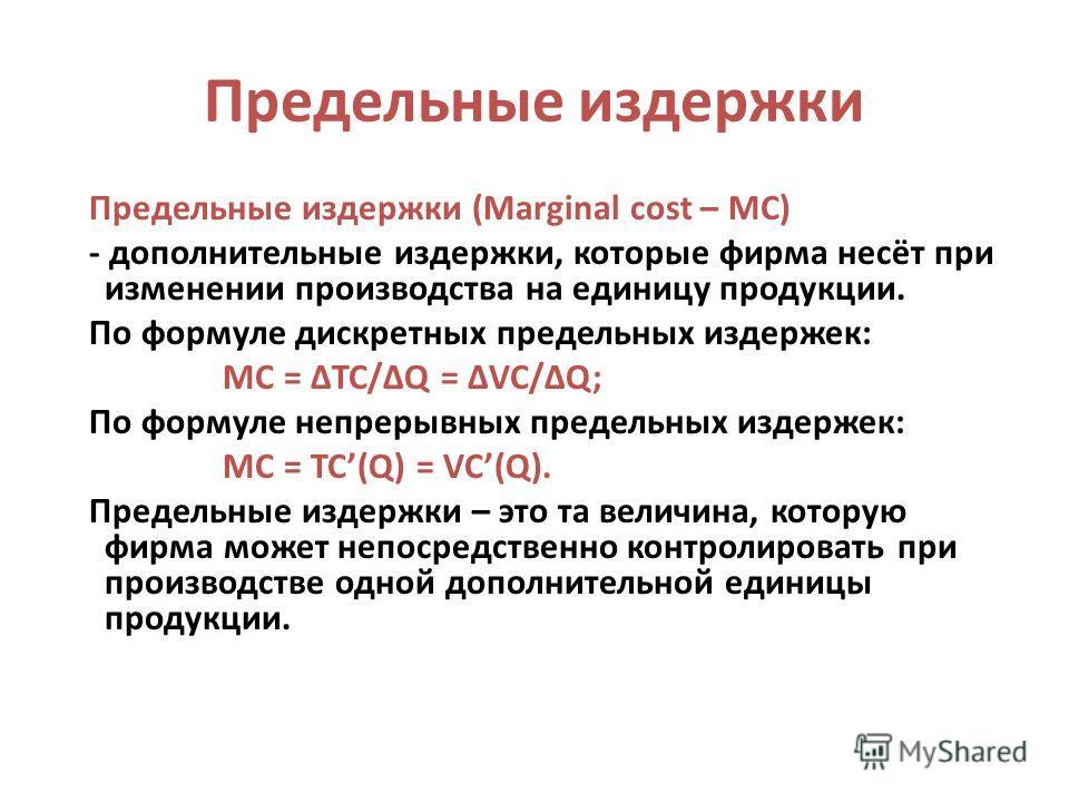 Предельные издержки Предельные издержки (Marginal cost – MC) - дополнительные издержки, которые фирма несёт при изменении производства на единицу продукции. По формуле дискретных предельных издержек: MC = TC/Q = VC/Q; По формуле непрерывных предельны