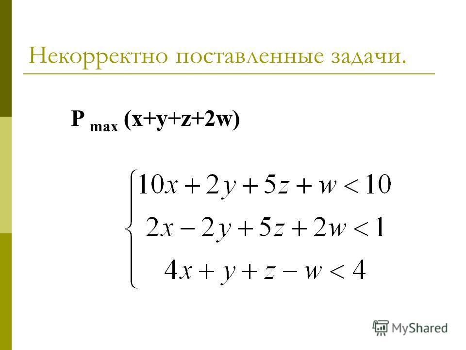 Некорректно поставленные задачи. P max (x+y+z+2w)