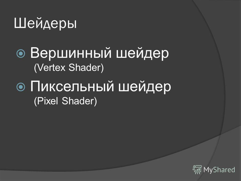 Шейдеры Вершинный шейдер (Vertex Shader) Пиксельный шейдер (Pixel Shader)