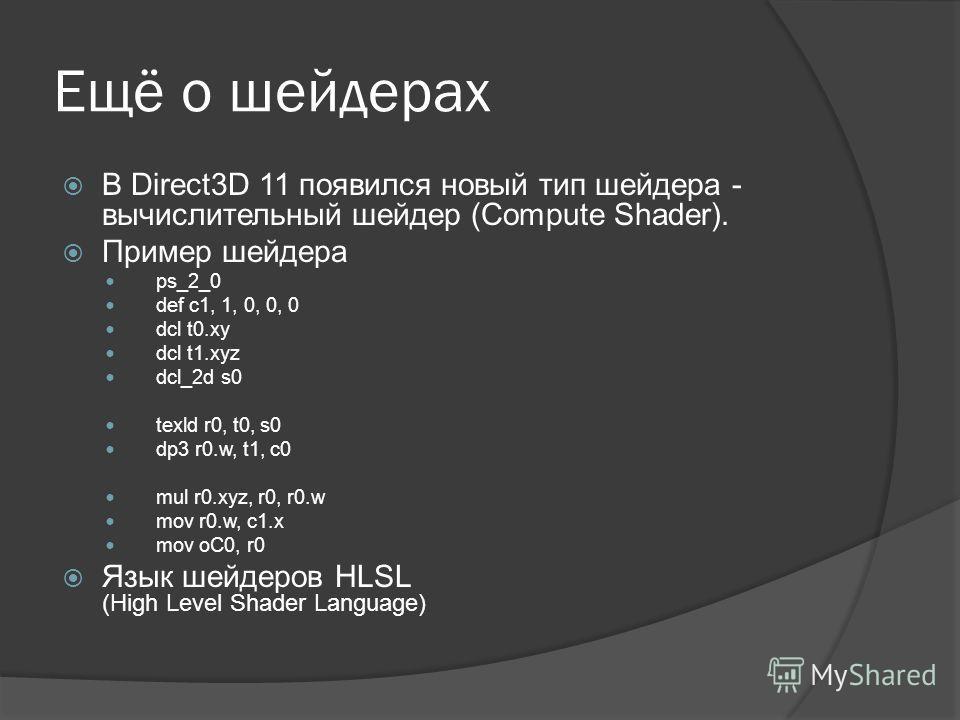 Ещё о шейдерах В Direct3D 11 появился новый тип шейдера - вычислительный шейдер (Compute Shader). Пример шейдера ps_2_0 def c1, 1, 0, 0, 0 dcl t0.xy dcl t1.xyz dcl_2d s0 texld r0, t0, s0 dp3 r0.w, t1, c0 mul r0.xyz, r0, r0.w mov r0.w, c1.x mov oC0, r