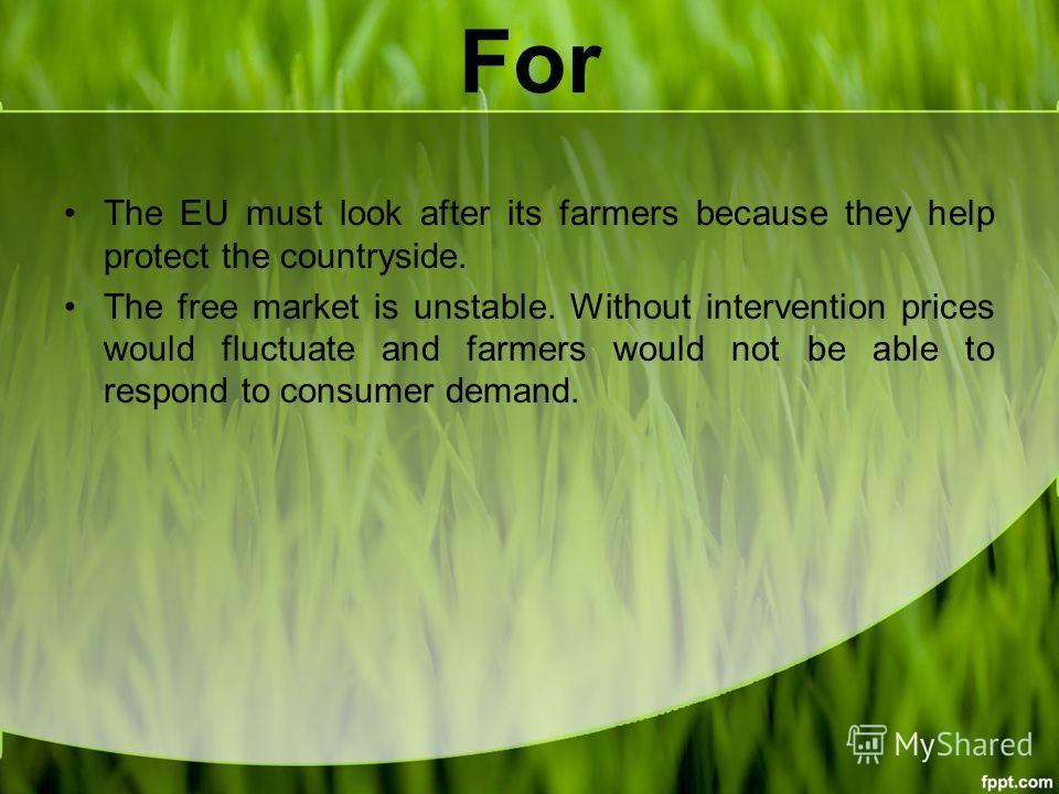 For The EU must look after its farmers because they help protect the countryside. The free market is unstable. Without intervention prices would fluctuate and farmers would not be able to respond to consumer demand.