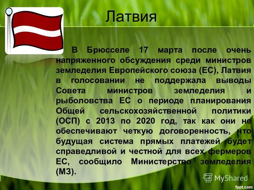 Латвия В Брюсселе 17 марта после очень напряженного обсуждения среди министров земледелия Европейского союза (ЕС), Латвия в голосовании не поддержала выводы Совета министров земледелия и рыболовства ЕС о периоде планирования Общей сельскохозяйственно