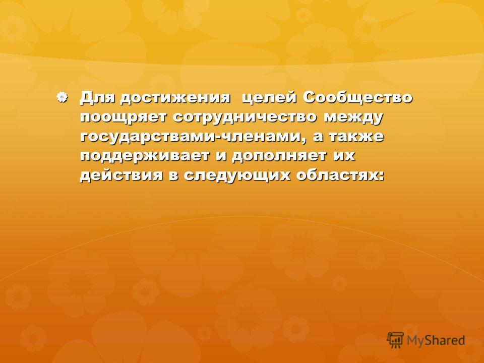 Для достижения целей Сообщество поощряет сотрудничество между государствами-членами, а также поддерживает и дополняет их действия в следующих областях: Для достижения целей Сообщество поощряет сотрудничество между государствами-членами, а также подде