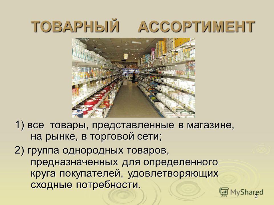 3 ТОВАРНЫЙ АССОРТИМЕНТ ТОВАРНЫЙ АССОРТИМЕНТ 1) все товары, представленные в магазине, на рынке, в торговой сети; 2) группа однородных товаров, предназначенных для определенного круга покупателей, удовлетворяющих сходные потребности.