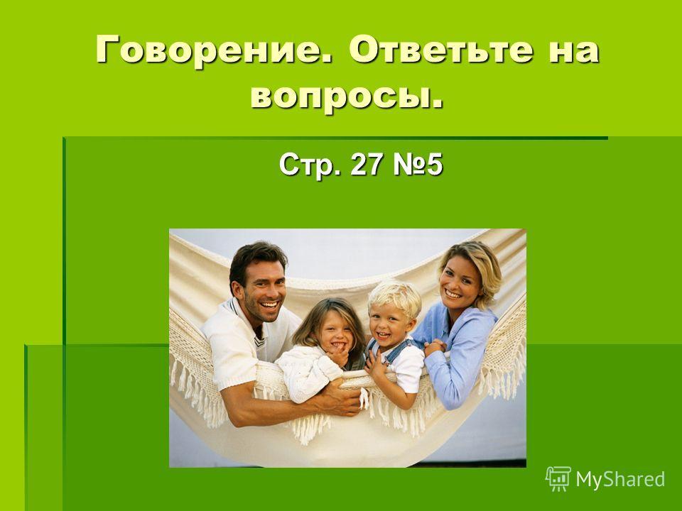 Говорение. Ответьте на вопросы. Стр. 27 5