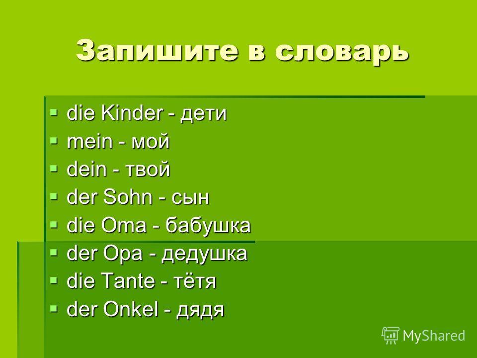 Запишите в словарь die Kinder - дети mein - мой dein - твой der Sohn - сын die Oma - бабушка der Opa - дедушка die Tante - тётя der Onkel - дядя