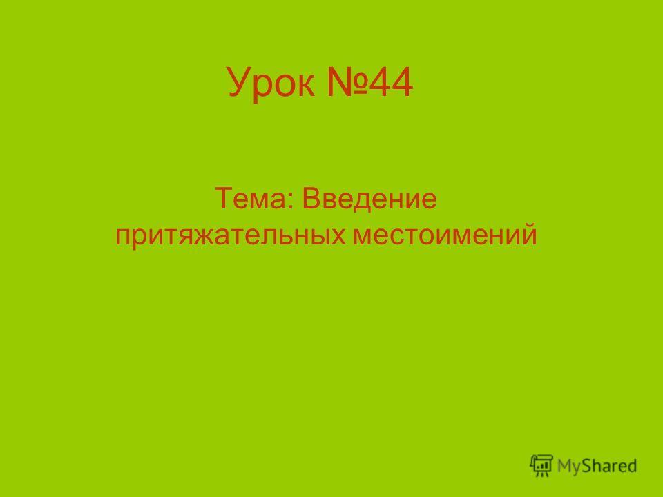 Урок 44 Тема: Введение притяжательных местоимений