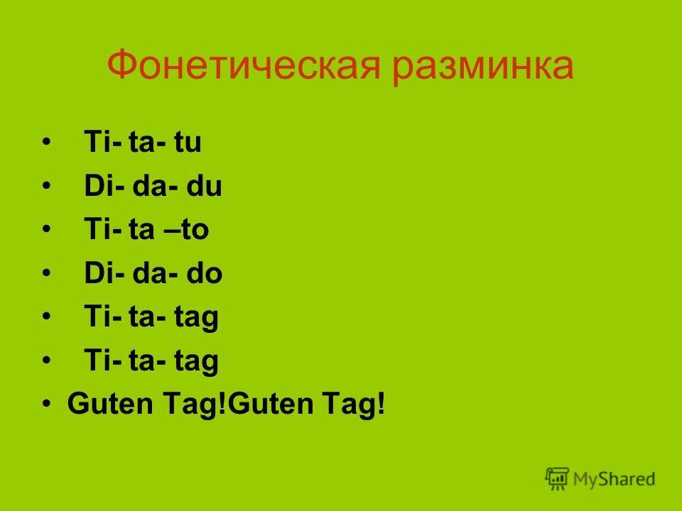 Фонетическая разминка Ti- tа- tu Di- da- du Ti- ta –to Di- da- do Ti- ta- tag Guten Tag!Guten Tag!
