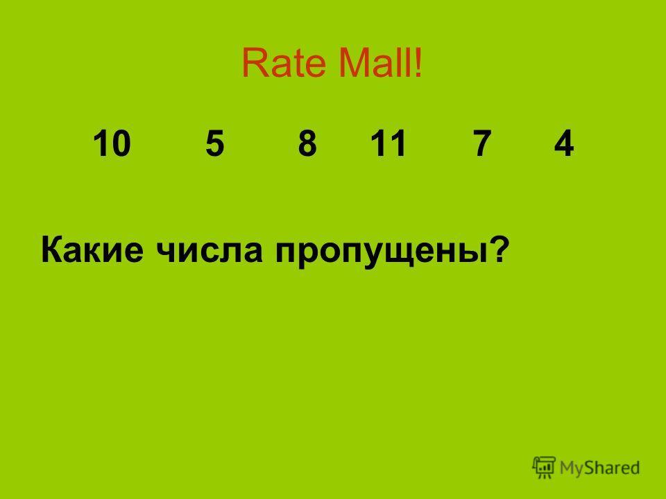Rate Mall! 10 5 8 11 7 4 Какие числа пропущены?