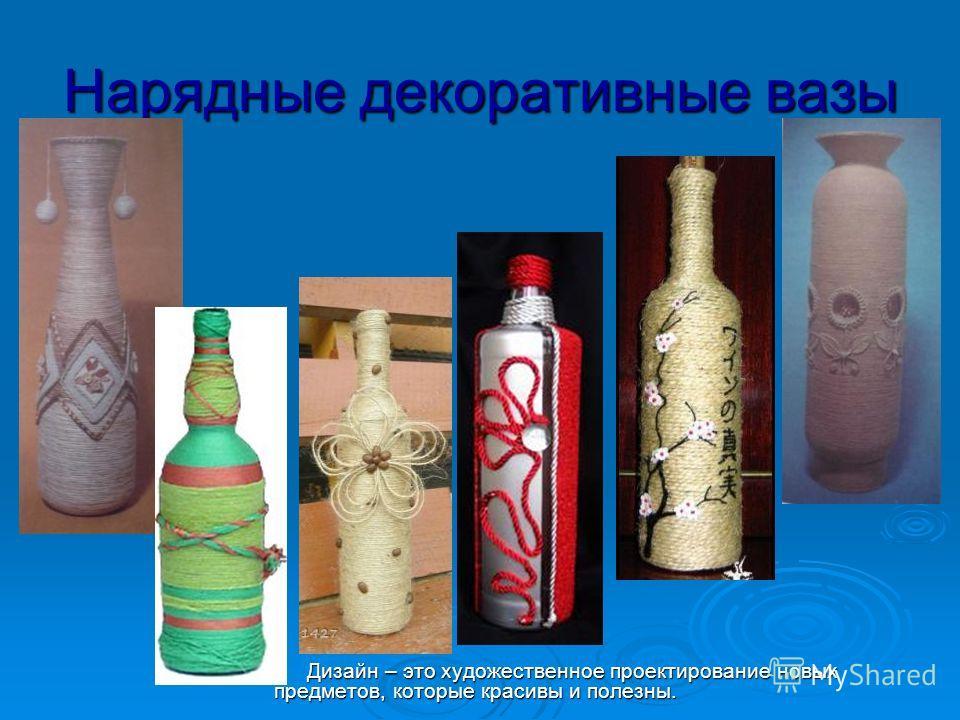 Нарядные декоративные вазы Дизайн – это художественное проектирование новых предметов, которые красивы и полезны. Дизайн – это художественное проектирование новых предметов, которые красивы и полезны.