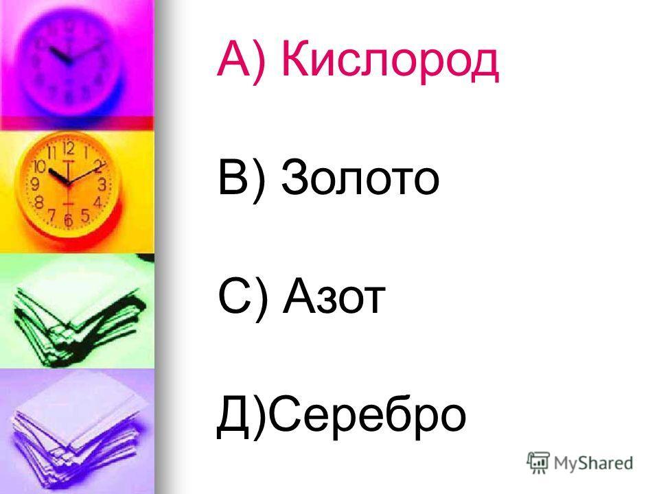 А) Кислород В) Золото С) Азот Д)Серебро