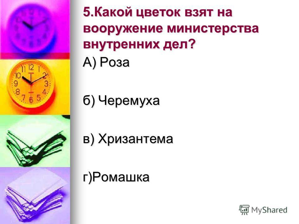 5.Какой цветок взят на вооружение министерства внутренних дел? А) Роза б) Черемуха в) Хризантема г)Ромашка