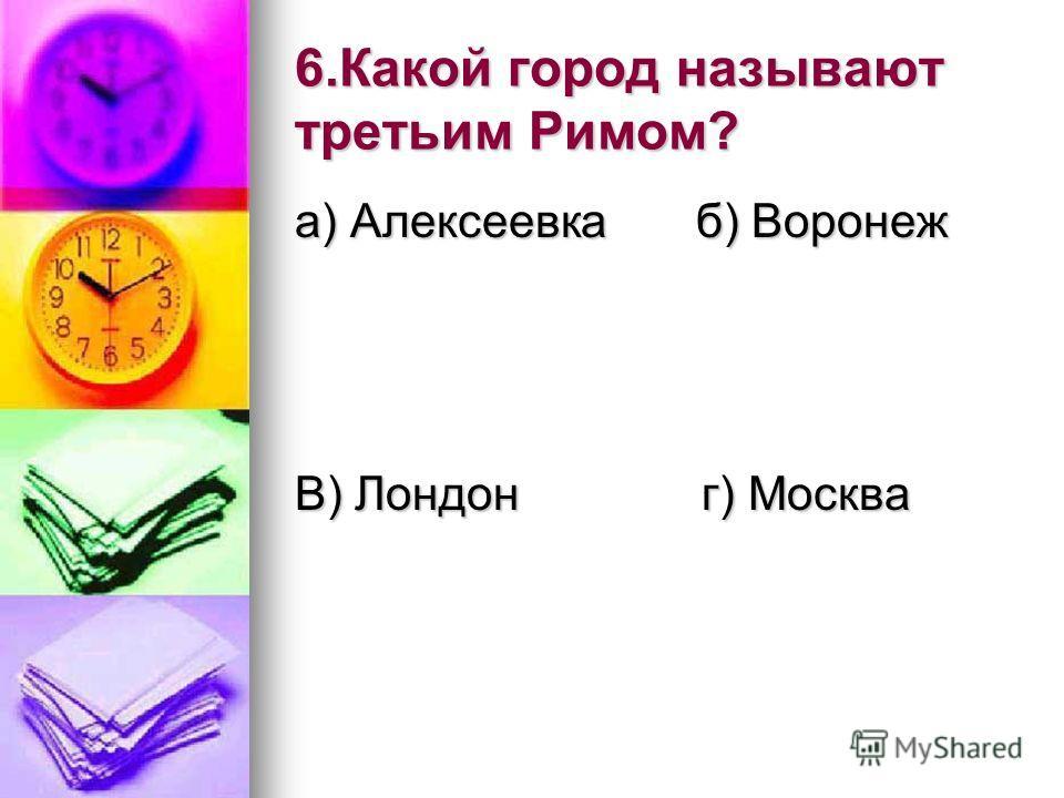 6.Какой город называют третьим Римом? а) Алексеевка б) Воронеж В) Лондон г) Москва