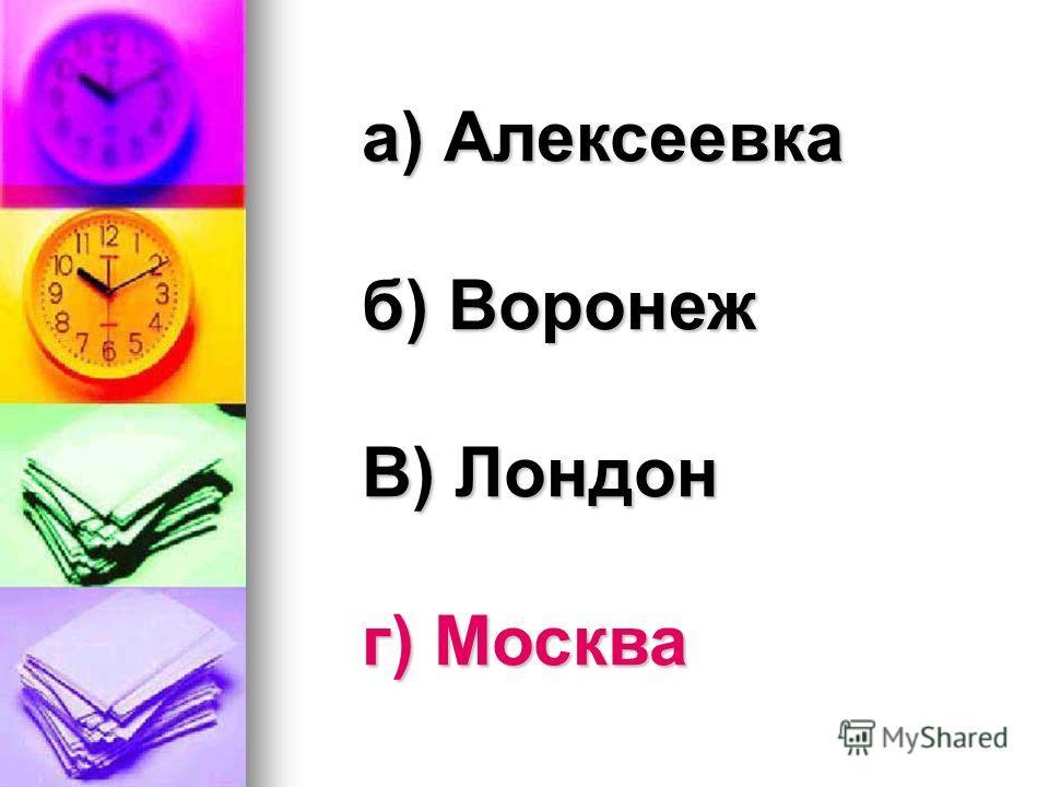 а) Алексеевка б) Воронеж В) Лондон г) Москва