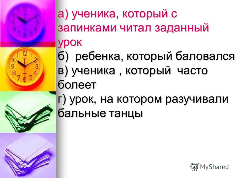 а) ученика, который с запинками читал заданный урок б) ребенка, который баловался в) ученика, который часто болеет г) урок, на котором разучивали бальные танцы