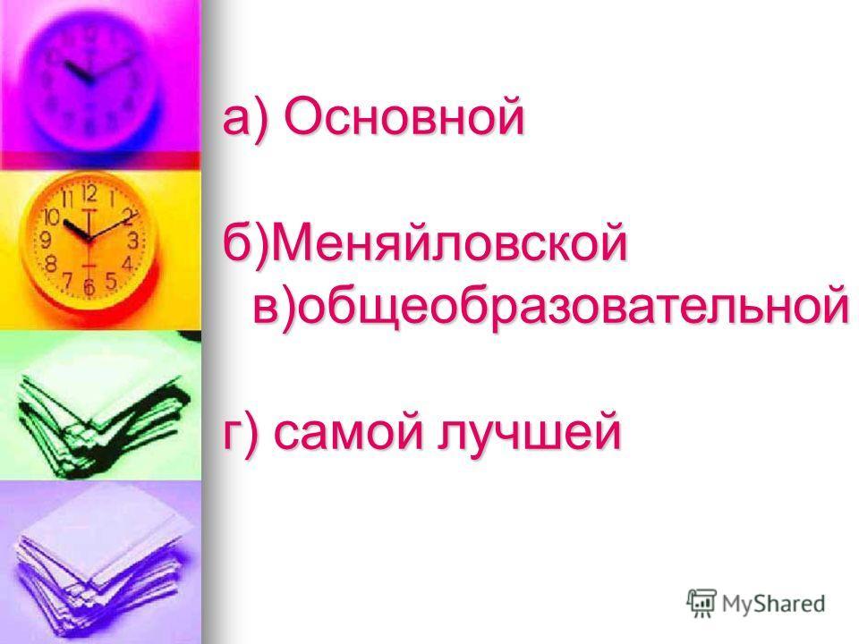 а) Основной б)Меняйловской в)общеобразовательной в)общеобразовательной г) самой лучшей