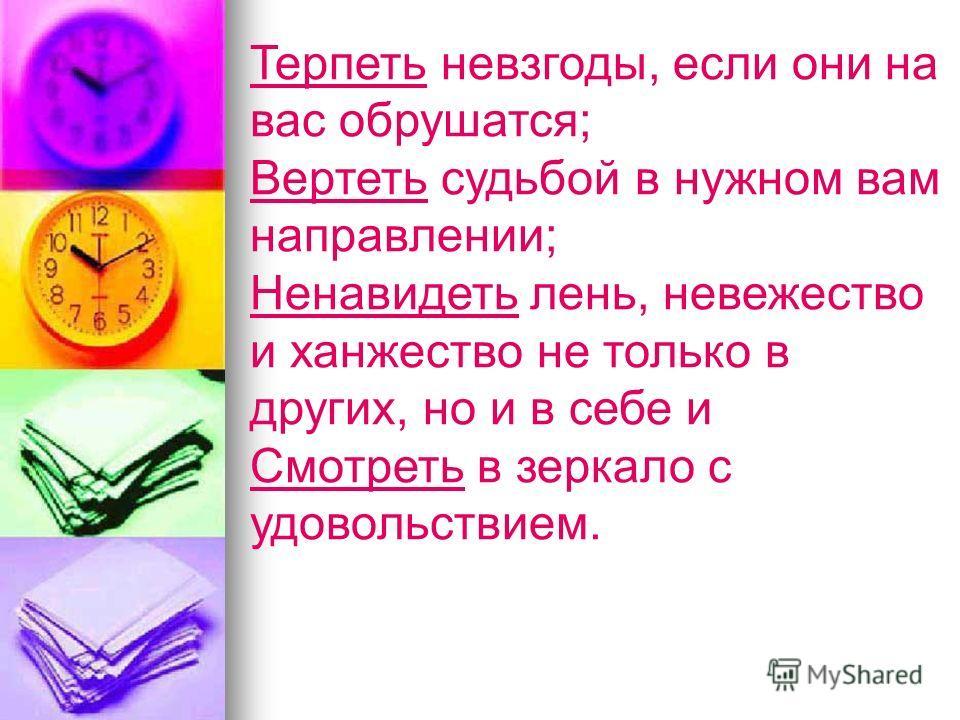 Терпеть невзгоды, если они на вас обрушатся; Вертеть судьбой в нужном вам направлении; Ненавидеть лень, невежество и ханжество не только в других, но и в себе и Смотреть в зеркало с удовольствием.