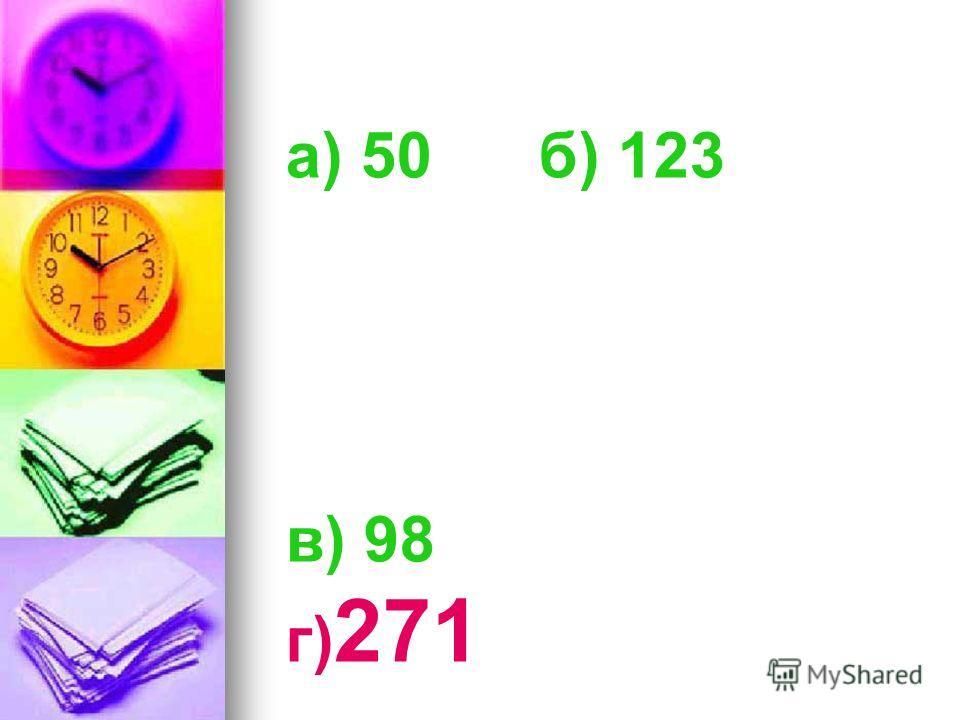а) 50 б) 123 в) 98 г) 271