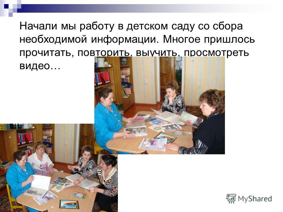 Начали мы работу в детском саду со сбора необходимой информации. Многое пришлось прочитать, повторить, выучить, просмотреть видео…