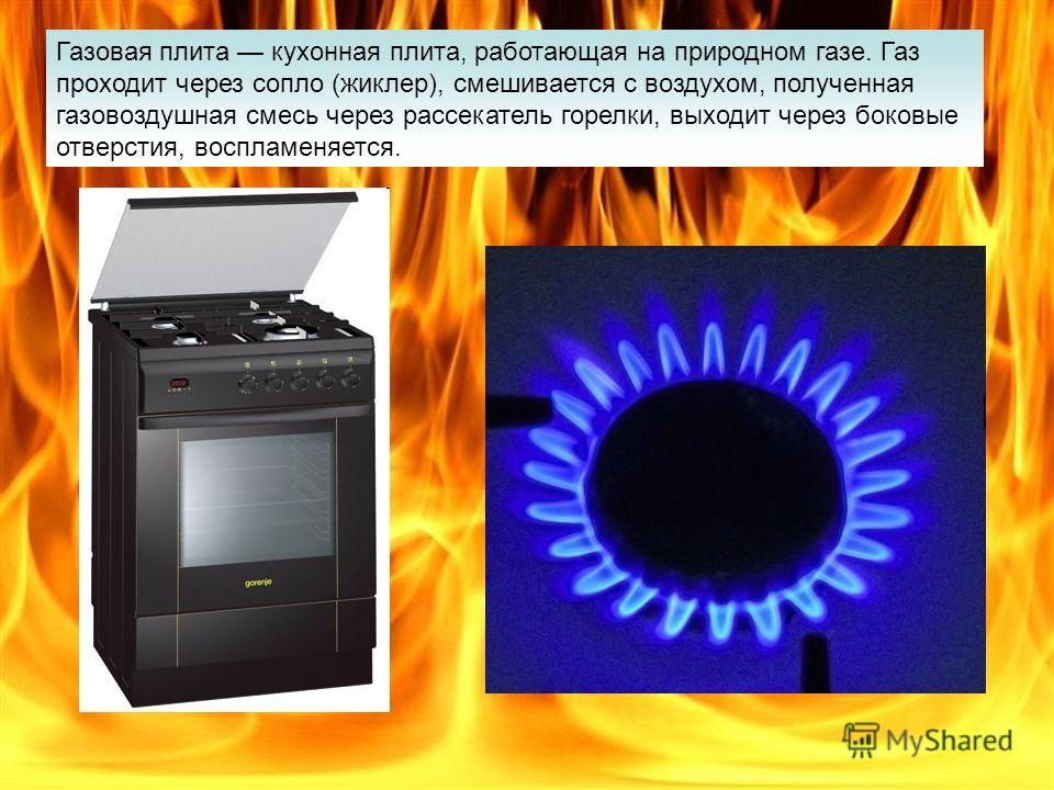 Газовая плита кухонная плита, работающая на природном газе. Газ проходит через сопло (жиклер), смешивается с воздухом, полученная газовоздушная смесь через рассекатель горелки, выходит через боковые отверстия, воспламеняется.