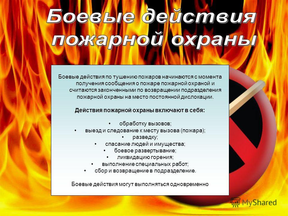 Боевые действия по тушению пожаров начинаются с момента получения сообщения о пожаре пожарной охраной и считаются законченными по возвращении подразделения пожарной охраны на место постоянной дислокации. Действия пожарной охраны включают в себя: обра