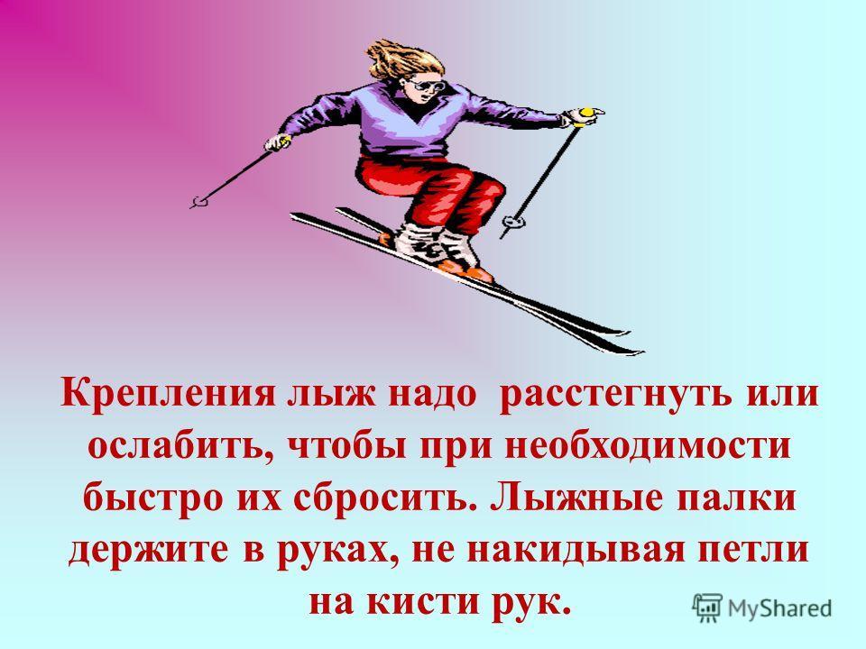 Крепления лыж надо расстегнуть или ослабить, чтобы при необходимости быстро их сбросить. Лыжные палки держите в руках, не накидывая петли на кисти рук.
