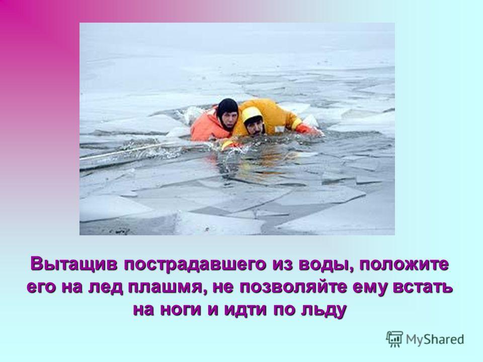 Вытащив пострадавшего из воды, положите его на лед плашмя, не позволяйте ему встать на ноги и идти по льду