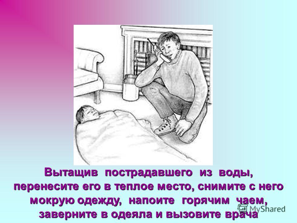 Вытащив пострадавшего из воды, перенесите его в теплое место, снимите с него мокрую одежду, напоите горячим чаем, заверните в одеяла и вызовите врача