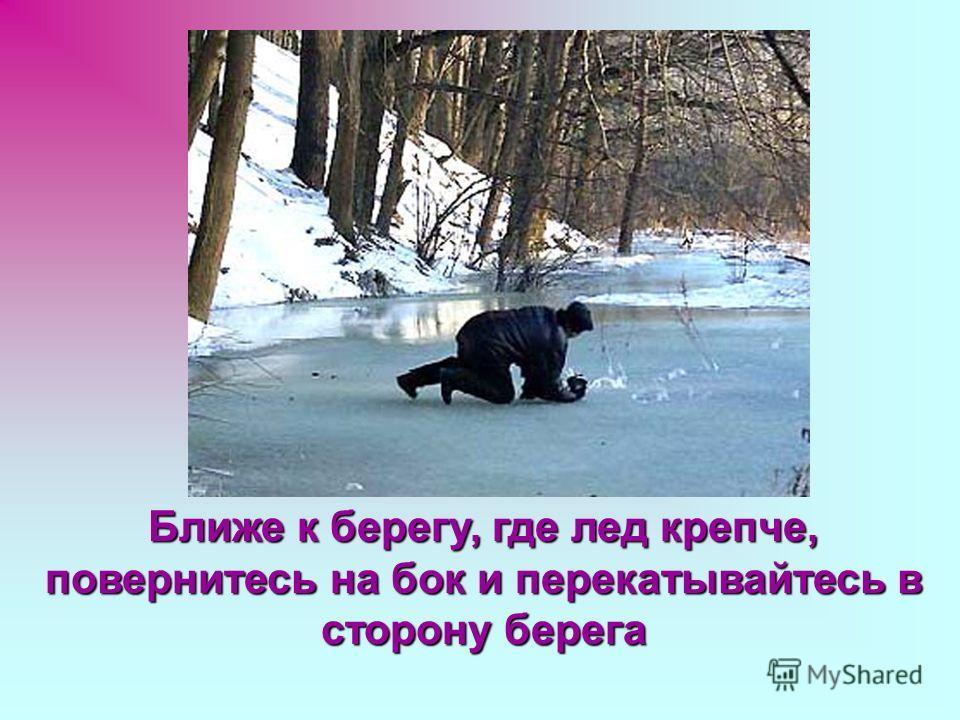 Ближе к берегу, где лед крепче, повернитесь на бок и перекатывайтесь в сторону берега