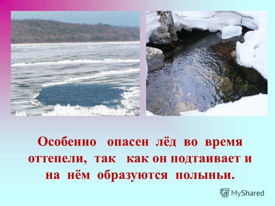 Особенно опасен лёд во время оттепели, так как он подтаивает и на нём образуются полыньи.