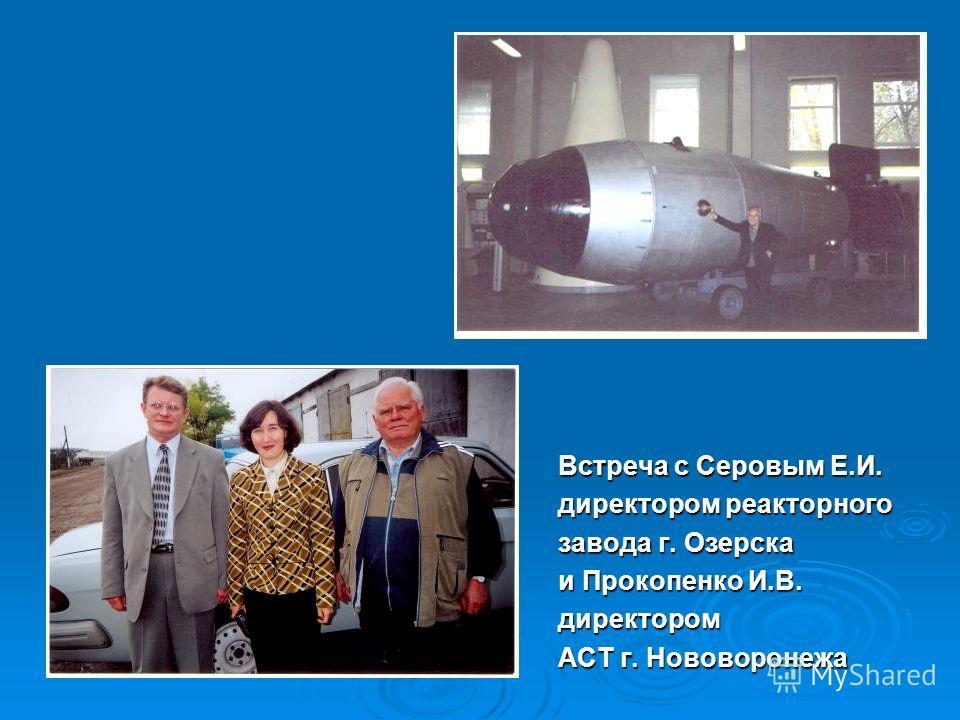 Встреча с Серовым Е.И. директором реакторного завода г. Озерска и Прокопенко И.В. директором АСТ г. Нововоронежа