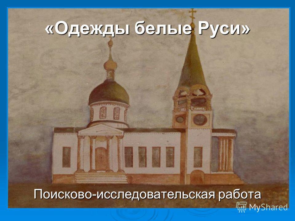 «Одежды белые Руси» Поисково-исследовательская работа