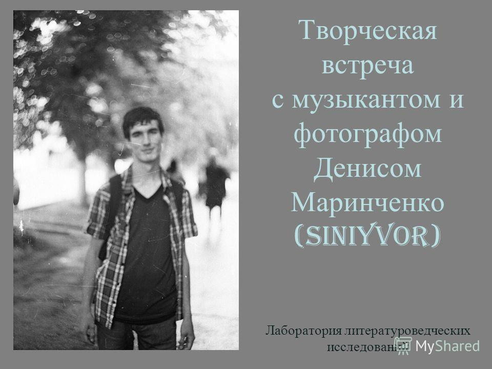 Творческая встреча с музыкантом и фотографом Денисом Маринченко (SiniyVor) Лаборатория литературоведческих исследований