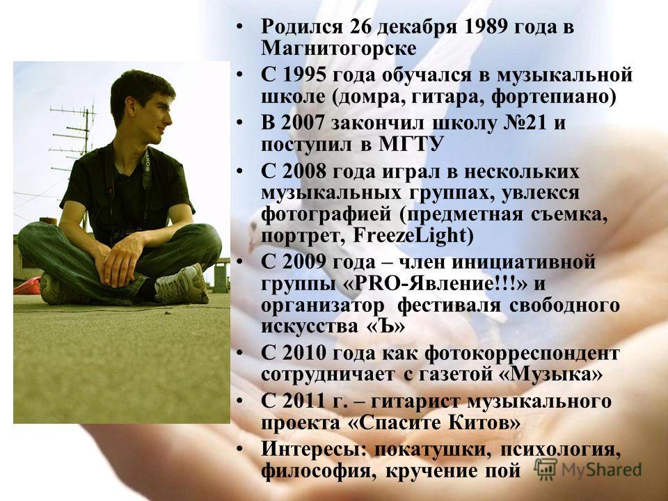 Родился 26 декабря 1989 года в Магнитогорске С 1995 года обучался в музыкальной школе (домра, гитара, фортепиано) В 2007 закончил школу 21 и поступил в МГТУ С 2008 года играл в нескольких музыкальных группах, увлекся фотографией (предметная съемка, п