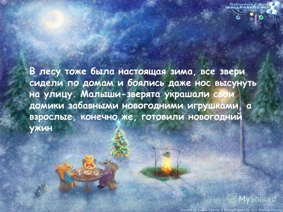 В лесу тоже была настоящая зима, все звери сидели по домам и боялись даже нос высунуть на улицу. Малыши-зверята украшали свои домики забавными новогодними игрушками, а взрослые, конечно же, готовили новогодний ужин.