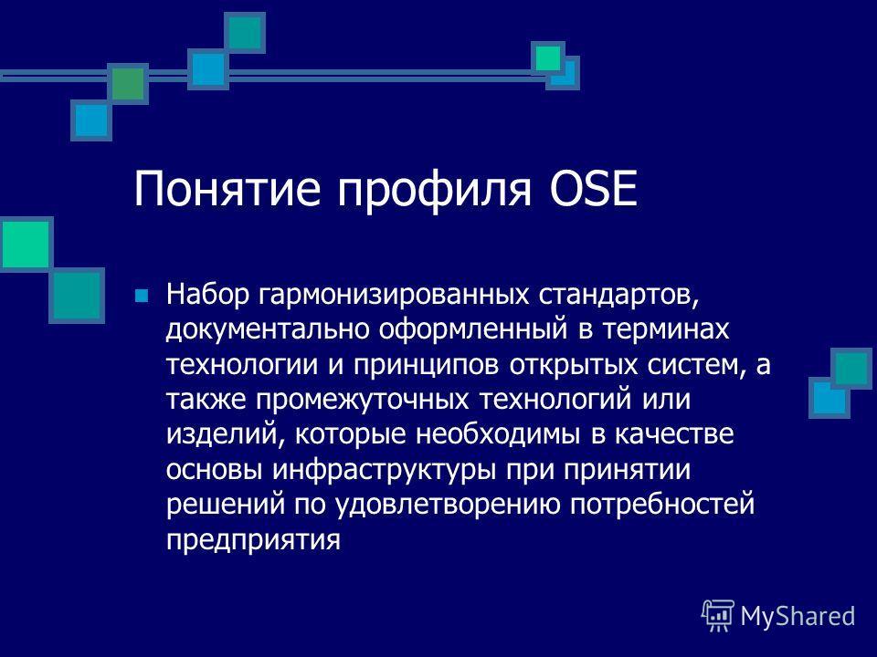 Понятие профиля OSE Набор гармонизированных стандартов, документально оформленный в терминах технологии и принципов открытых систем, а также промежуточных технологий или изделий, которые необходимы в качестве основы инфраструктуры при принятии решени