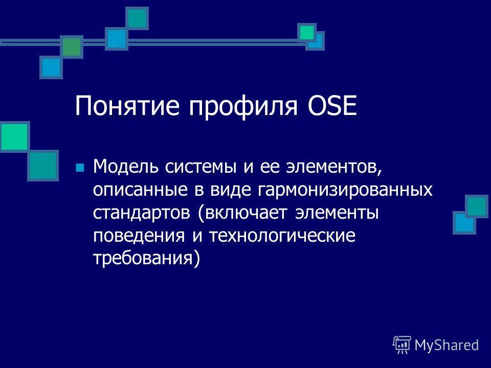 Понятие профиля OSE Модель системы и ее элементов, описанные в виде гармонизированных стандартов (включает элементы поведения и технологические требования)