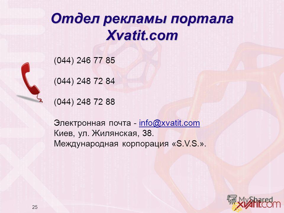 25 Отдел рекламы портала Xvatit.com (044) 246 77 85 (044) 248 72 84 (044) 248 72 88 Электронная почта - info@xvatit.com Киев, ул. Жилянская, 38. Международная корпорация «S.V.S.».