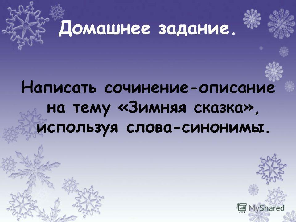 Домашнее задание. Написать сочинение-описание на тему «Зимняя сказка», используя слова-синонимы.
