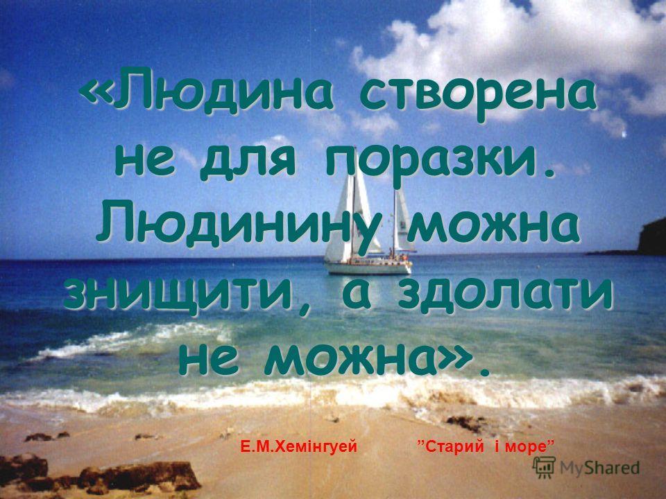 «Людина створена не для поразки. Людинину можна знищити, а здолати не можна». Е.М.Хемінгуей Старий і море