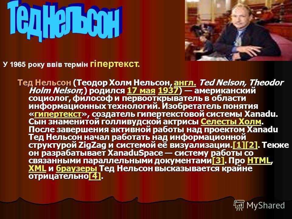 Тед Нельсон (Теодор Холм Нельсон, англ. Ted Nelson, Theodor Holm Nelson;) родился 17 мая 1937) американский социолог, философ и первооткрыватель в области информационных технологий. Изобретатель понятия «гипертекст», создатель гипертекстовой системы