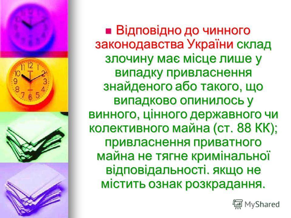 Відповідно до чинного законодавства України склад злочину має місце лише у випадку привласнення знайденого або такого, що випадково опинилось у винного, цінного державного чи колективного майна (ст. 88 КК); привласнення приватного майна не тягне крим